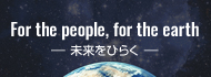 For the people, for the earth -未来をひらく-