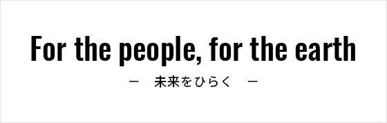For the people, for the earth 未来をひらく